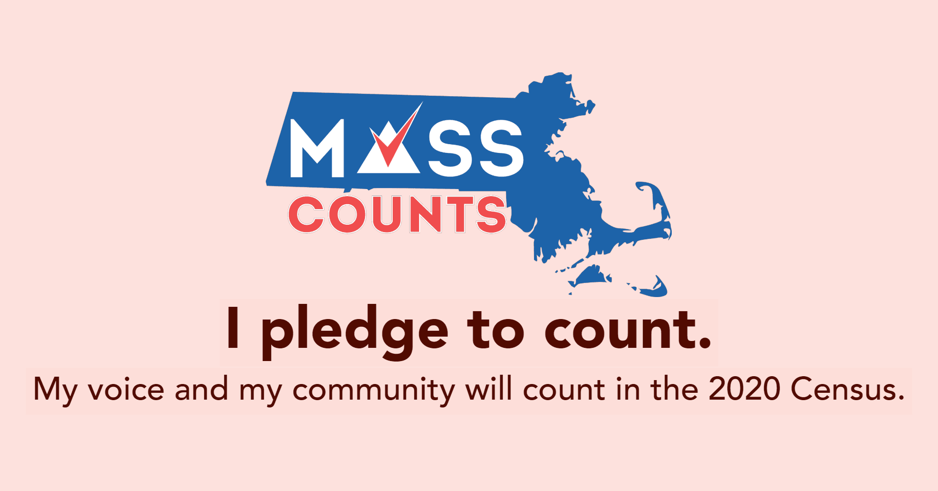 I pledge to count. My voice and my community will count in the 2020 Census. #MassCounts